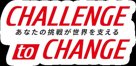 CHALLENGE to CHANGE あなたの挑戦が世界を支える